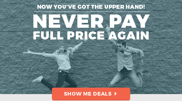 Now you've got the upper hand! Never pay full price again! Show me deals
