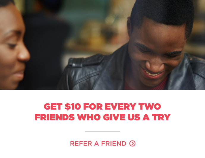 Get $10 for every two friends who give us a try!
