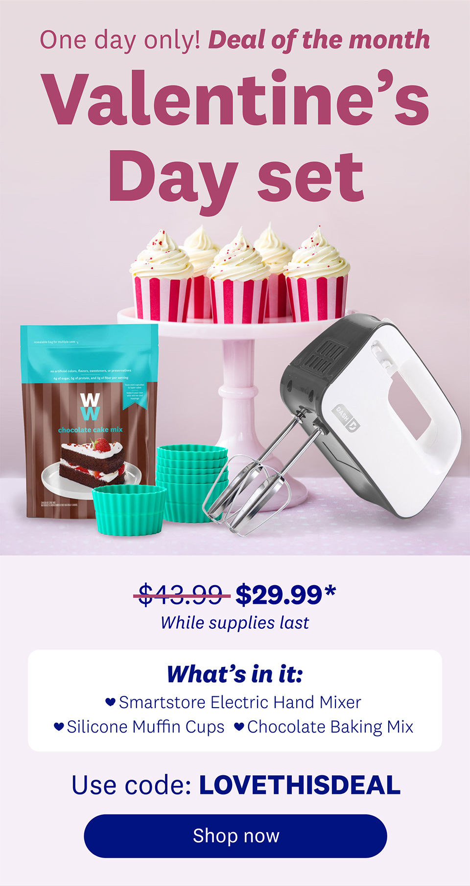 One day only! Deal of the month | Valentine's Day set | $43.99 $29.99* While supplies last | What's in it: • Smartstore Electric Hand Mixer • Silicone Muffin Cups • Chocolate Baking Mix | Use code: LOVETHISDEAL | Shop now