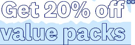 Get 20% off** value packs